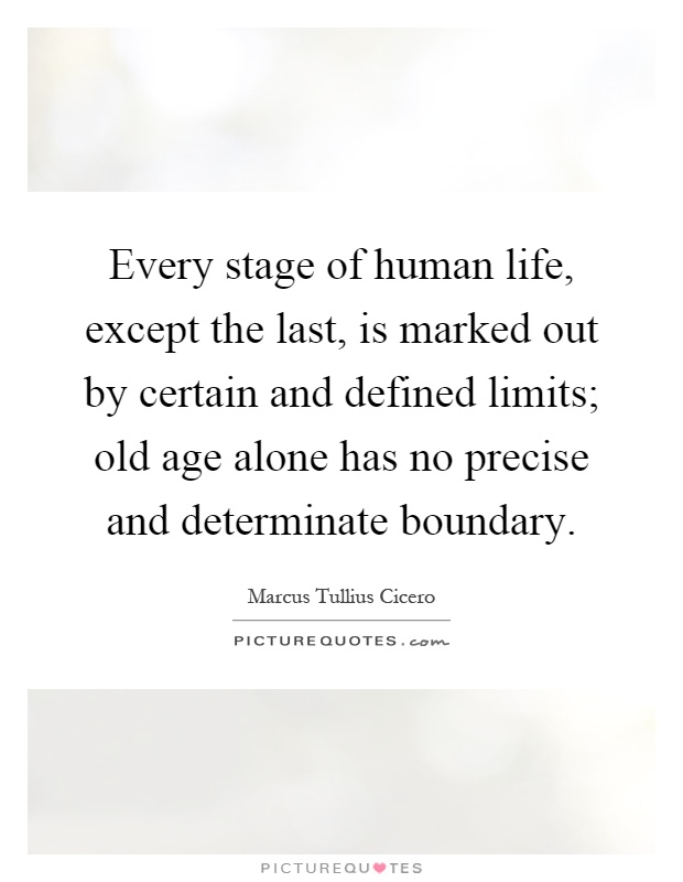 Every stage of human life, except the last, is marked out by certain and defined limits; old age alone has no precise and determinate boundary Picture Quote #1