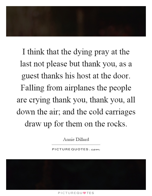 I think that the dying pray at the last not please but thank you, as a guest thanks his host at the door. Falling from airplanes the people are crying thank you, thank you, all down the air; and the cold carriages draw up for them on the rocks Picture Quote #1