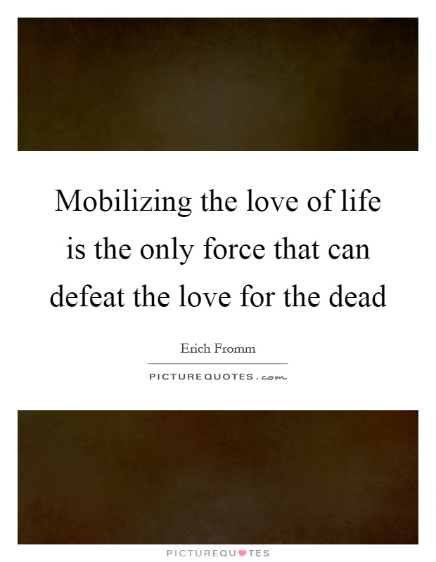Mobilizing the love of life is the only force that can defeat the love for the dead Picture Quote #1