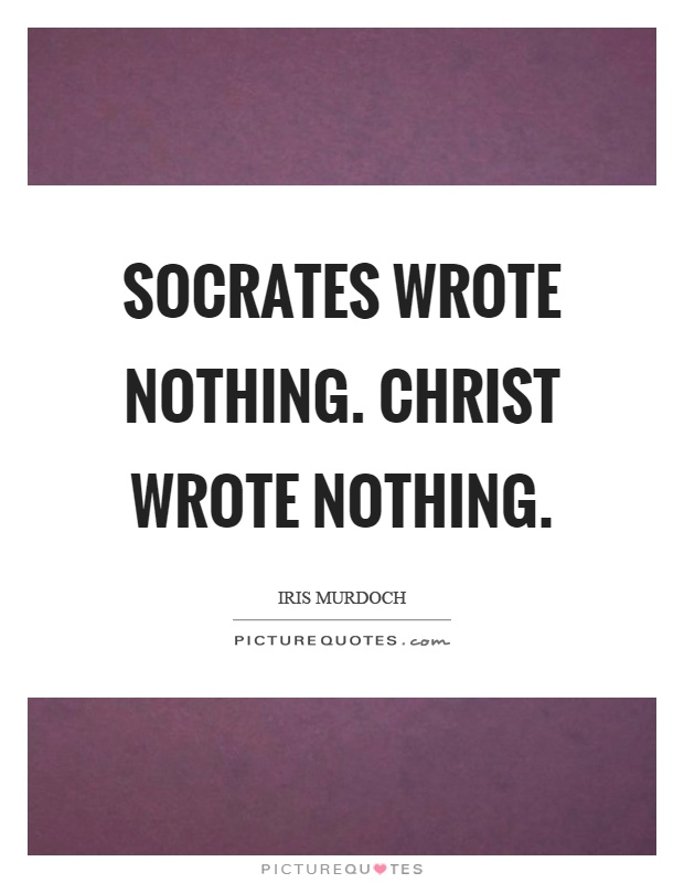 Socrates wrote nothing. Christ wrote nothing Picture Quote #1