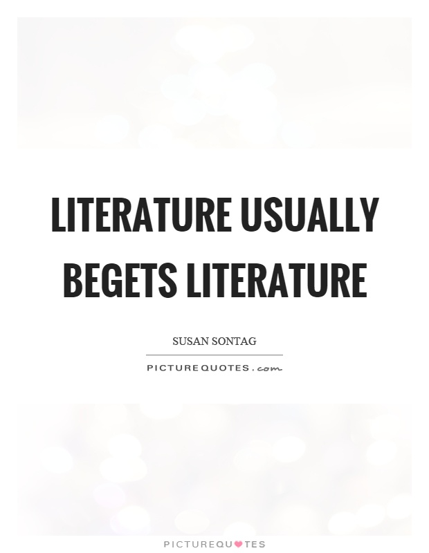 Literature usually begets literature Picture Quote #1