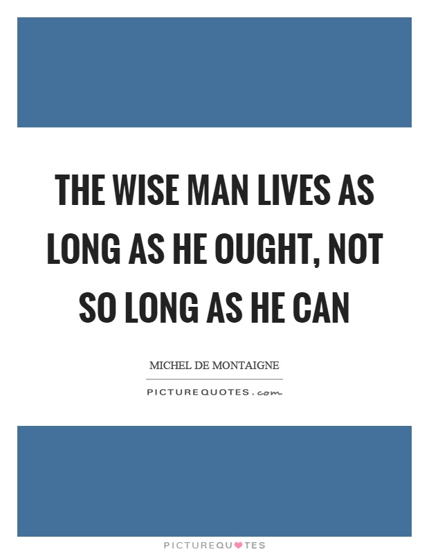 The wise man lives as long as he ought, not so long as he can Picture Quote #1