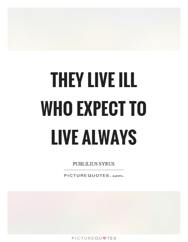 They live ill who expect to live always Picture Quote #1