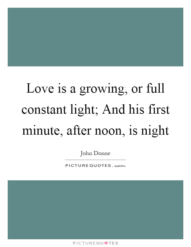 Love is a growing, or full constant light; And his first minute, after noon, is night Picture Quote #1
