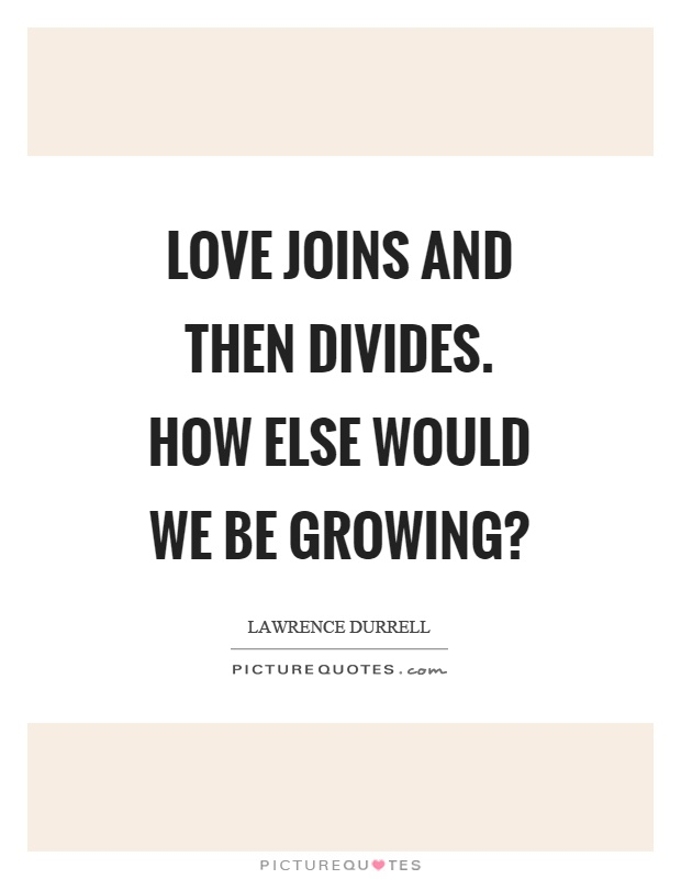 Love joins and then divides. How else would we be growing? Picture Quote #1
