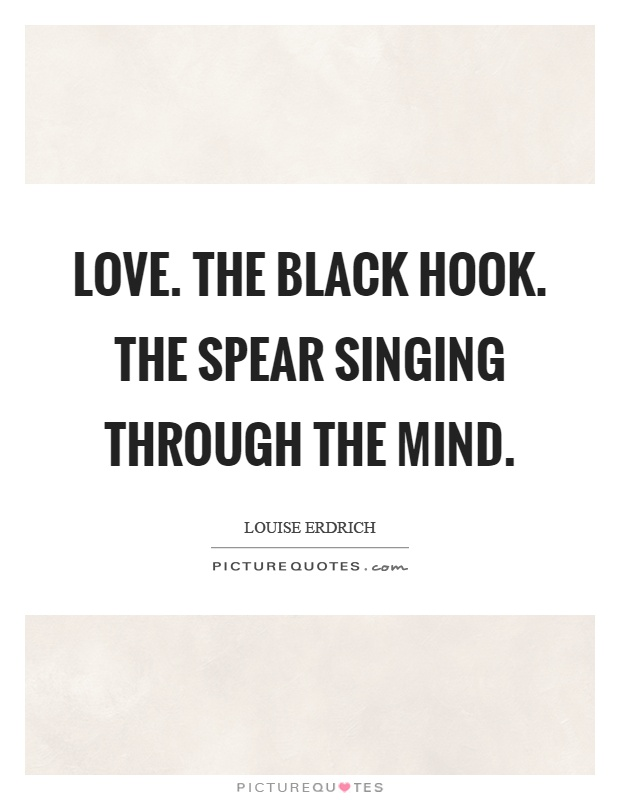 Love. The black hook. The spear singing through the mind Picture Quote #1