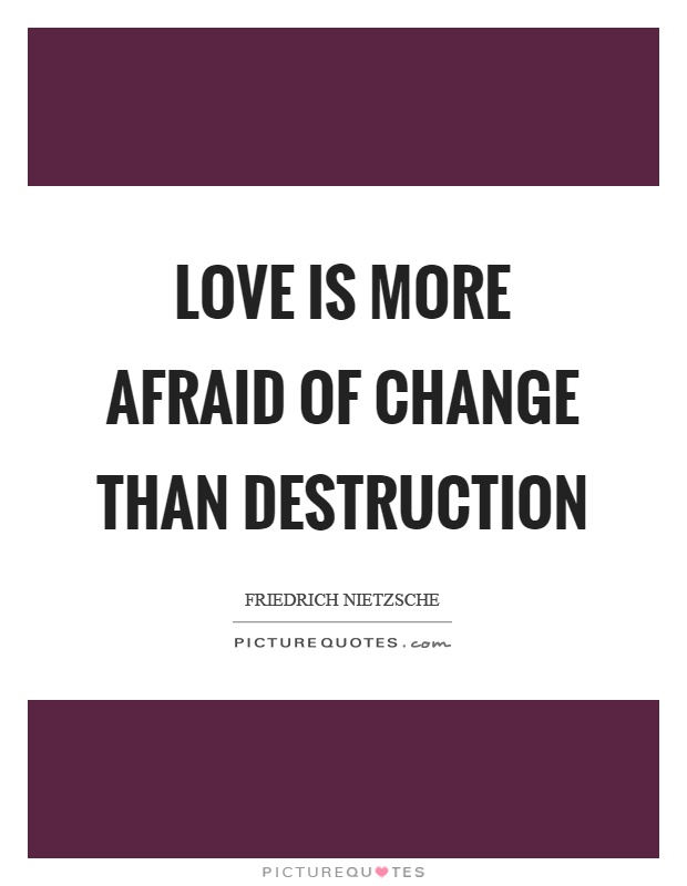 Love is more afraid of change than destruction Picture Quote #1