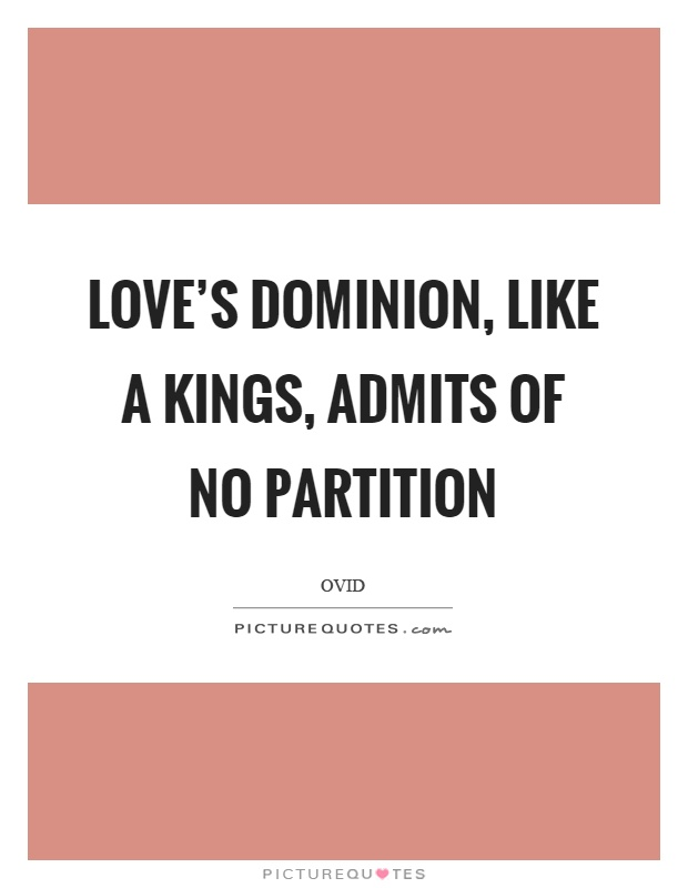 Love's dominion, like a kings, admits of no partition Picture Quote #1