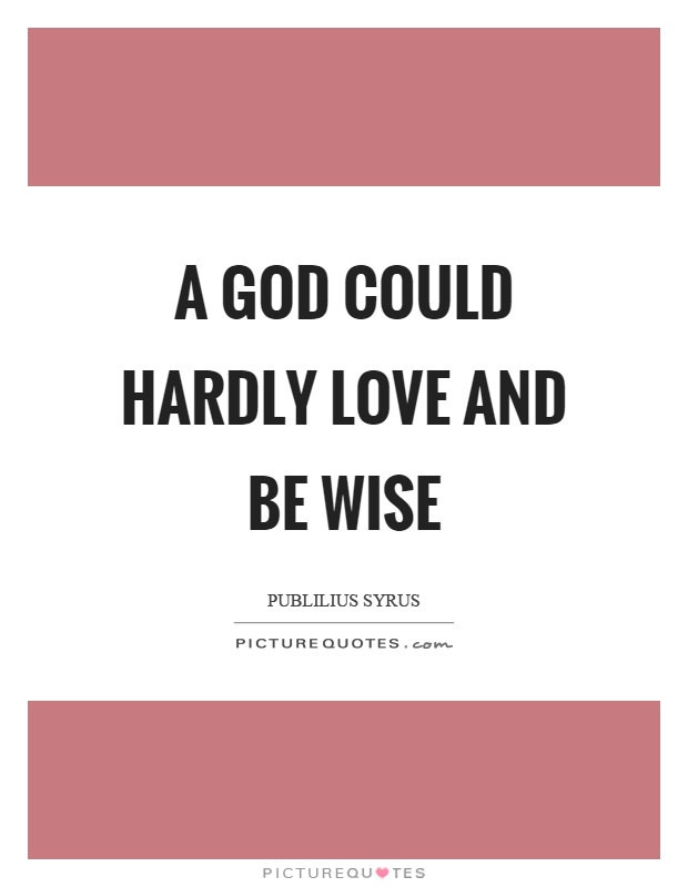 A God could hardly love and be wise Picture Quote #1
