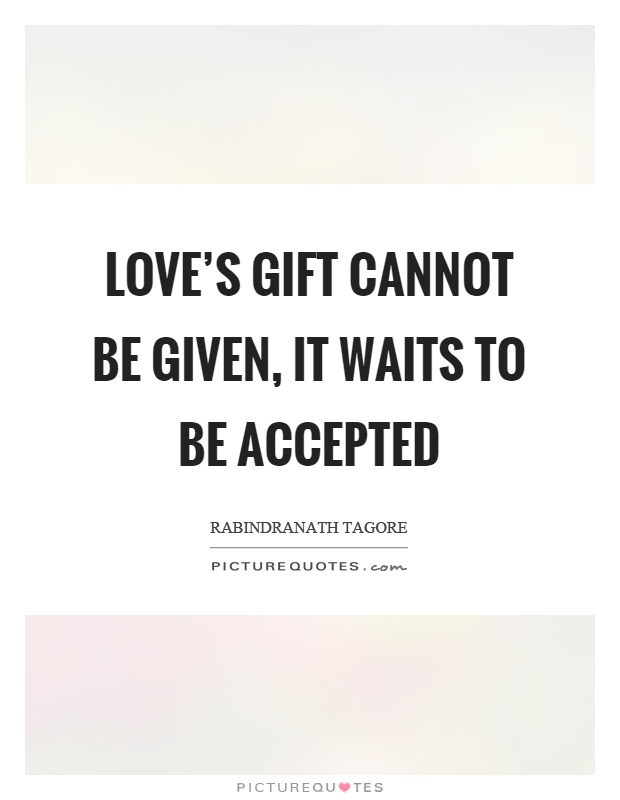 Love's gift cannot be given, it waits to be accepted Picture Quote #1