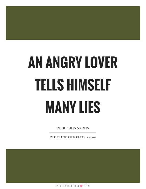 An angry lover tells himself many lies Picture Quote #1