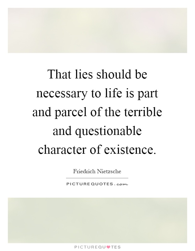That lies should be necessary to life is part and parcel of the terrible and questionable character of existence Picture Quote #1