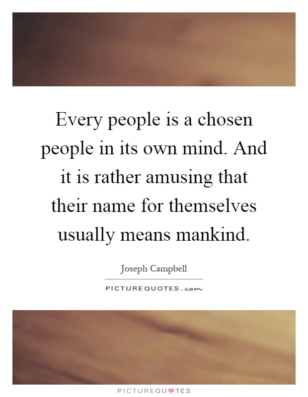Every people is a chosen people in its own mind. And it is rather amusing that their name for themselves usually means mankind Picture Quote #1