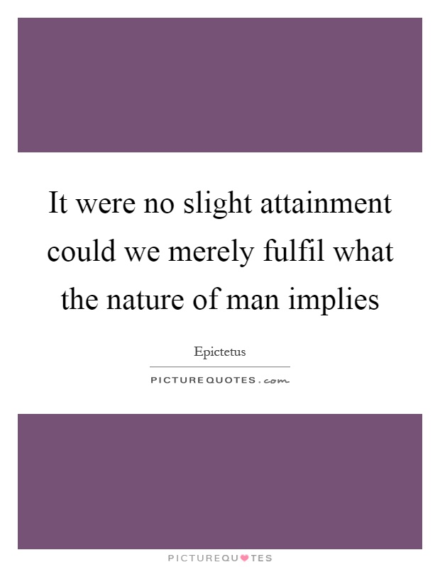 It were no slight attainment could we merely fulfil what the nature of man implies Picture Quote #1