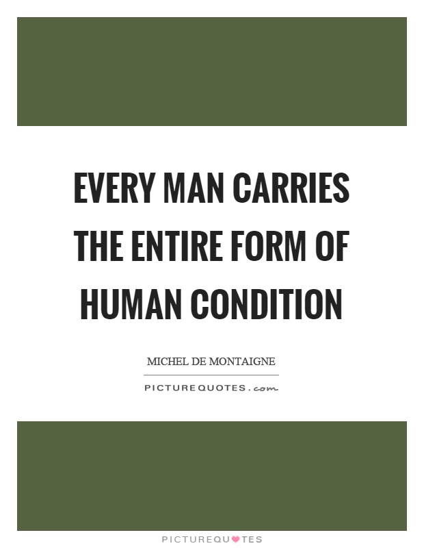 Every man carries the entire form of human condition Picture Quote #1