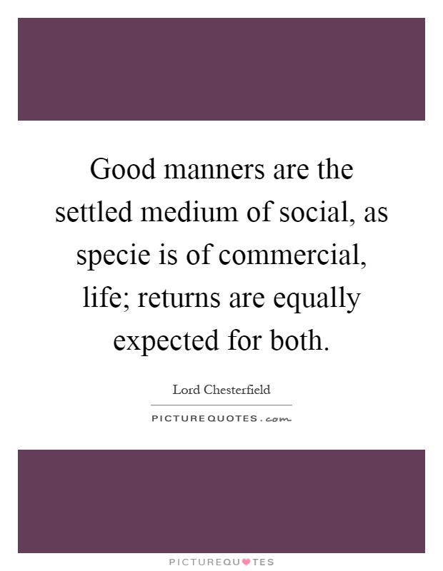 Good manners are the settled medium of social, as specie is of commercial, life; returns are equally expected for both Picture Quote #1