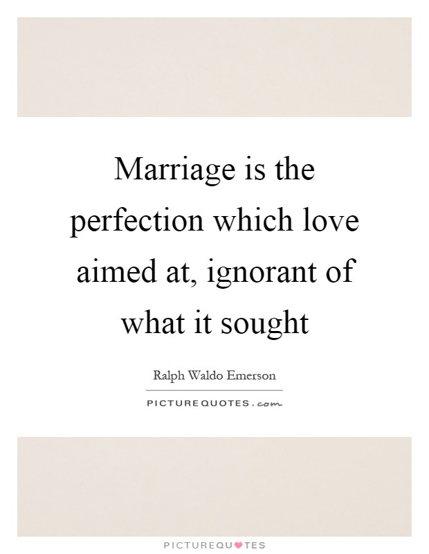 Marriage is the perfection which love aimed at, ignorant of what it sought Picture Quote #1