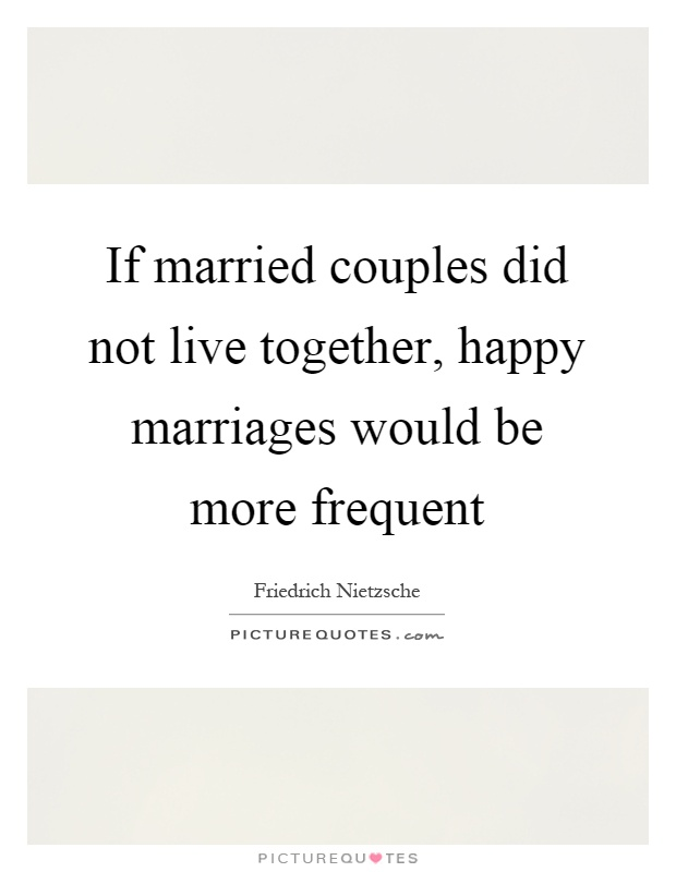 If married couples did not live together, happy marriages would be more frequent Picture Quote #1