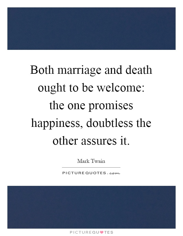 Both marriage and death ought to be welcome: the one promises happiness, doubtless the other assures it Picture Quote #1