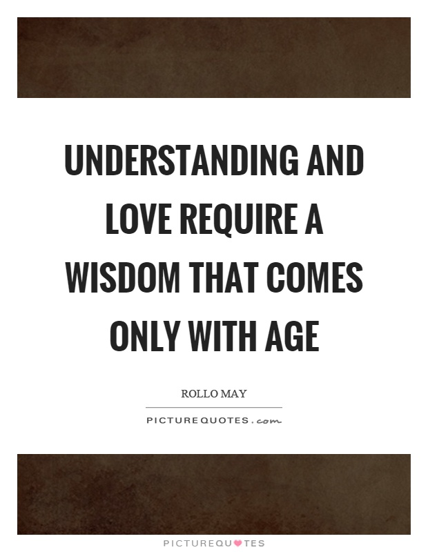 Understanding and love require a wisdom that comes only with age Picture Quote #1
