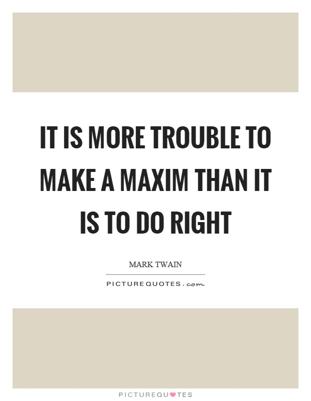 It is more trouble to make a maxim than it is to do right Picture Quote #1