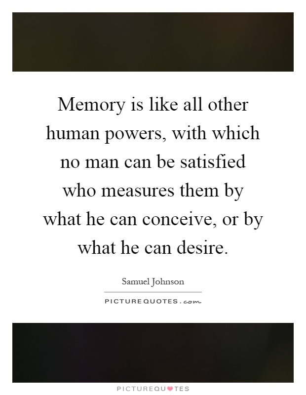 Memory is like all other human powers, with which no man can be satisfied who measures them by what he can conceive, or by what he can desire Picture Quote #1