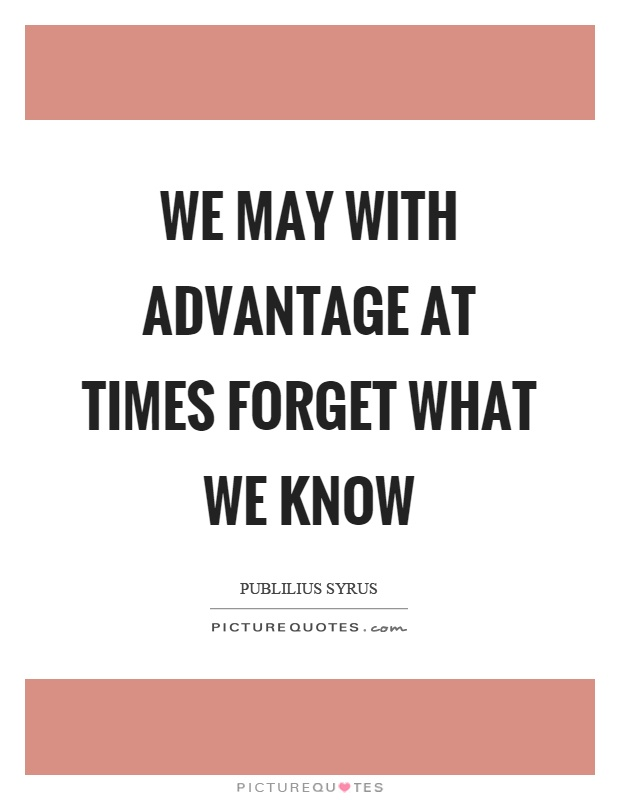 We may with advantage at times forget what we know Picture Quote #1