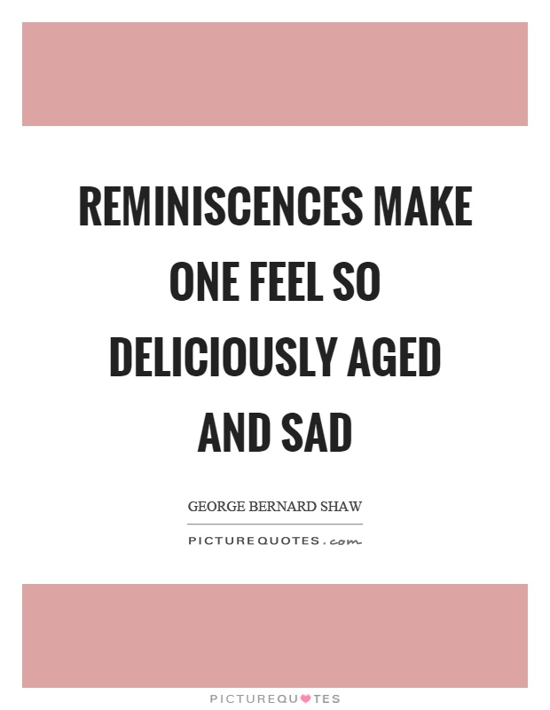 Reminiscences make one feel so deliciously aged and sad Picture Quote #1