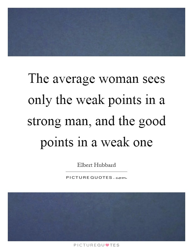 The average woman sees only the weak points in a strong man, and the good points in a weak one Picture Quote #1