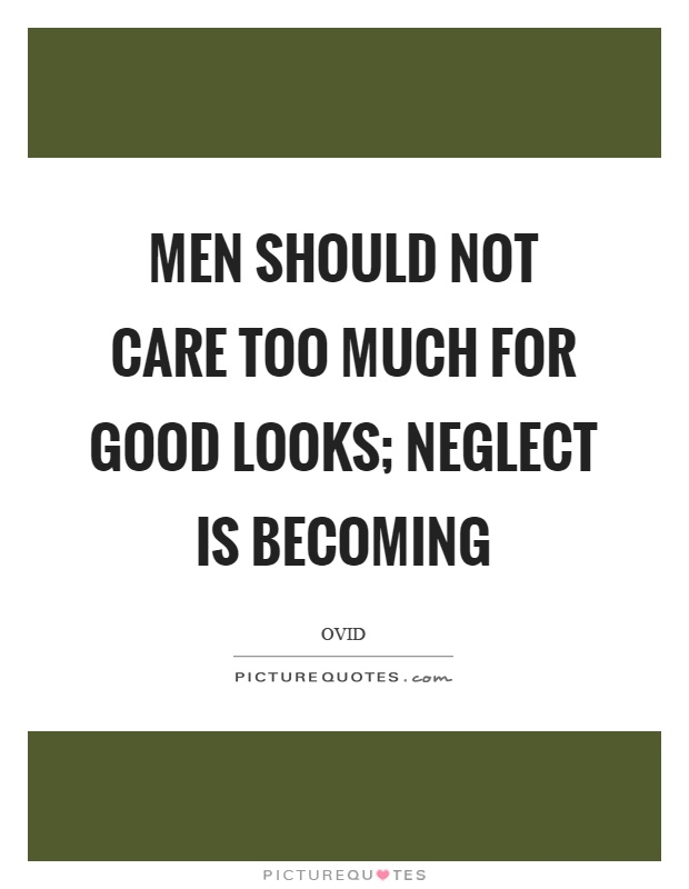 Men should not care too much for good looks; neglect is becoming Picture Quote #1