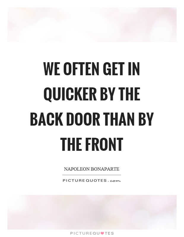 We often get in quicker by the back door than by the front Picture Quote #1