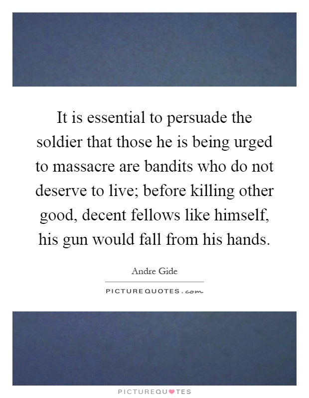 It is essential to persuade the soldier that those he is being urged to massacre are bandits who do not deserve to live; before killing other good, decent fellows like himself, his gun would fall from his hands Picture Quote #1