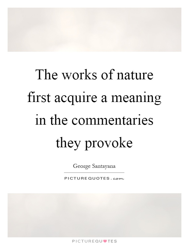 The works of nature first acquire a meaning in the commentaries they provoke Picture Quote #1