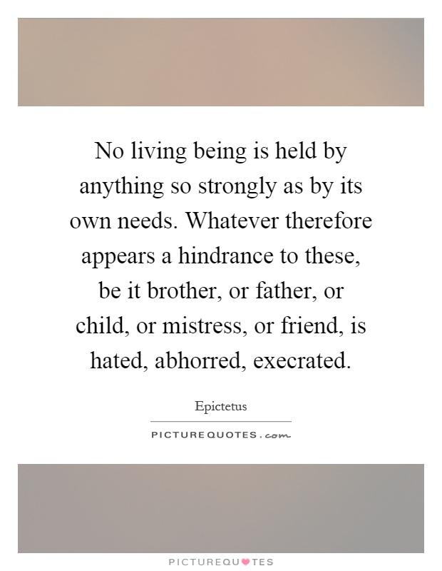 No living being is held by anything so strongly as by its own needs. Whatever therefore appears a hindrance to these, be it brother, or father, or child, or mistress, or friend, is hated, abhorred, execrated Picture Quote #1