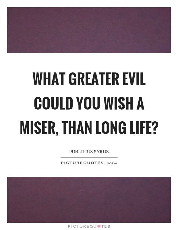 What greater evil could you wish a miser, than long life? Picture Quote #1
