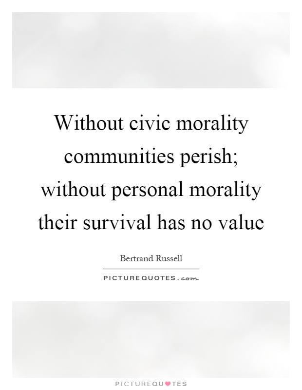 Without civic morality communities perish; without personal morality their survival has no value Picture Quote #1