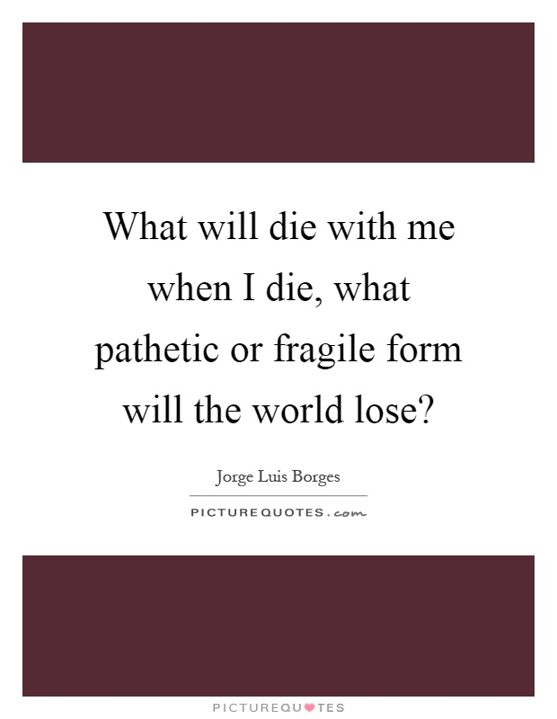 What will die with me when I die, what pathetic or fragile form will the world lose? Picture Quote #1