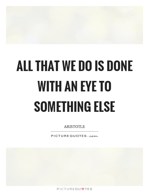 All that we do is done with an eye to something else Picture Quote #1