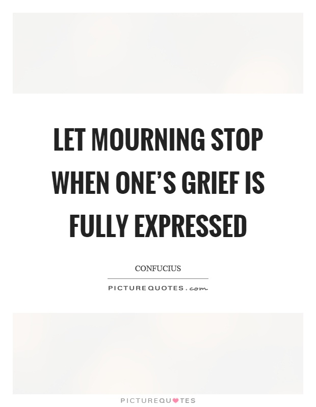 Let mourning stop when one's grief is fully expressed Picture Quote #1