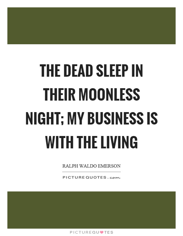 The dead sleep in their moonless night; my business is with the living Picture Quote #1