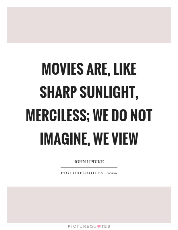 Movies are, like sharp sunlight, merciless; we do not imagine, we view Picture Quote #1
