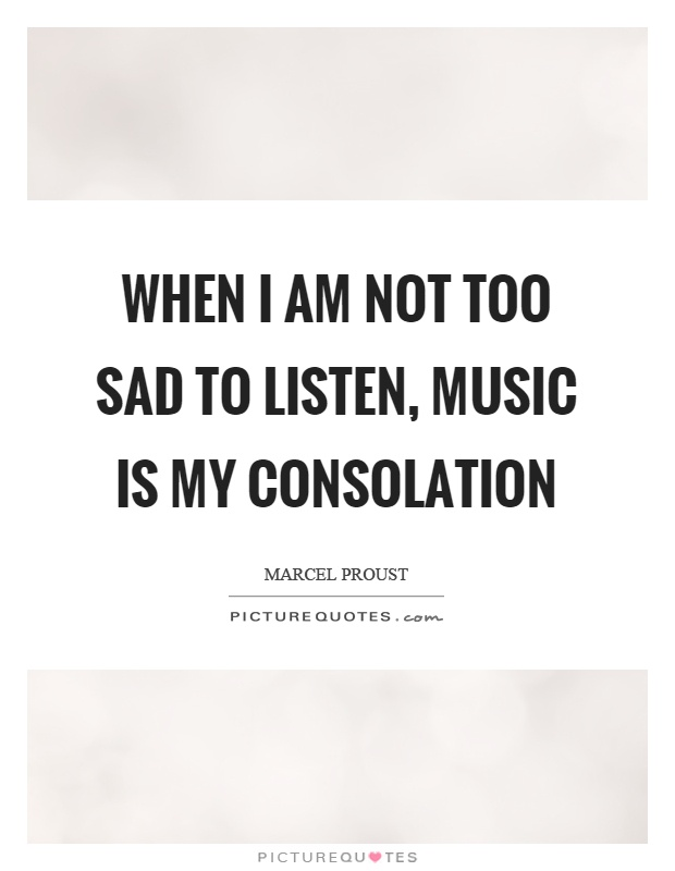 When I am not too sad to listen, music is my consolation Picture Quote #1