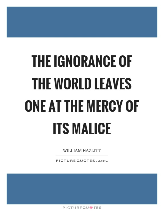 The ignorance of the world leaves one at the mercy of its malice Picture Quote #1