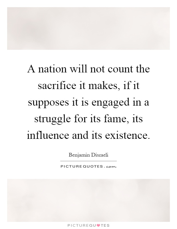 A nation will not count the sacrifice it makes, if it supposes it is engaged in a struggle for its fame, its influence and its existence Picture Quote #1