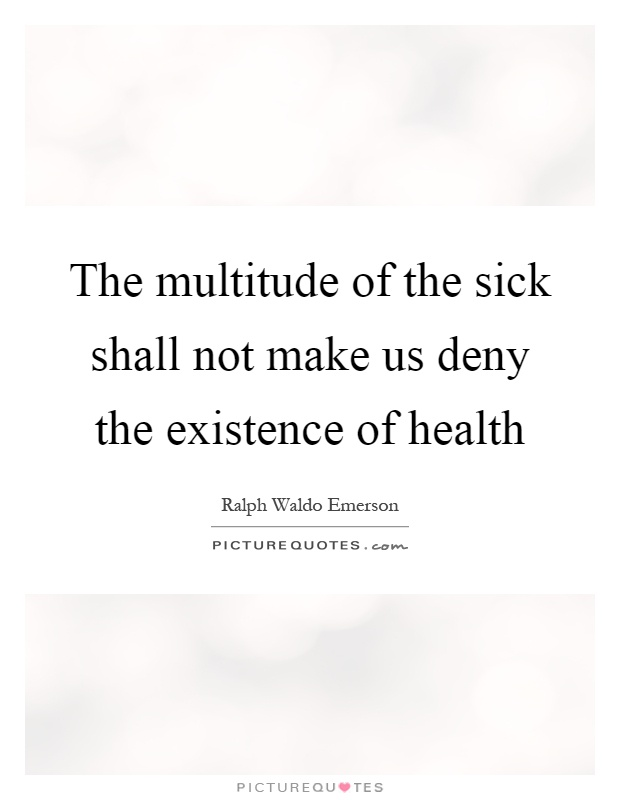 The multitude of the sick shall not make us deny the existence of health Picture Quote #1