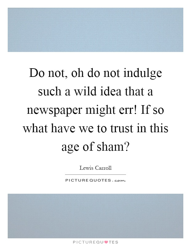 Do not, oh do not indulge such a wild idea that a newspaper might err! If so what have we to trust in this age of sham? Picture Quote #1