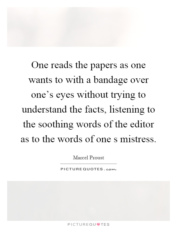 One reads the papers as one wants to with a bandage over one's eyes without trying to understand the facts, listening to the soothing words of the editor as to the words of one s mistress Picture Quote #1