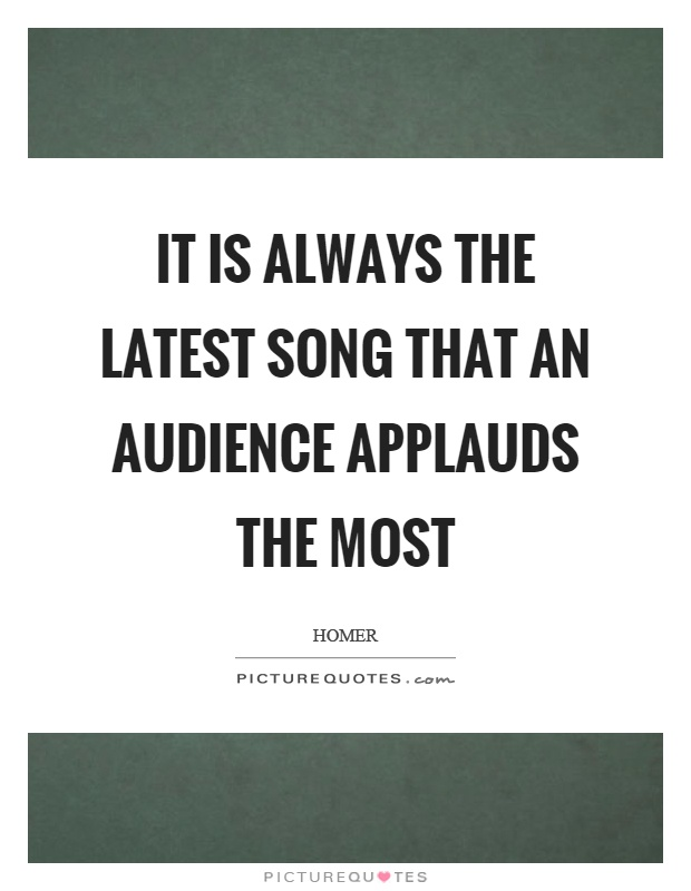 It is always the latest song that an audience applauds the most Picture Quote #1