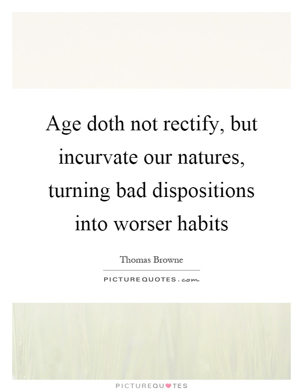 Age doth not rectify, but incurvate our natures, turning bad dispositions into worser habits Picture Quote #1