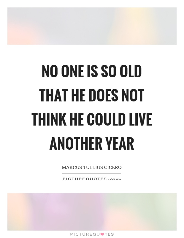 No one is so old that he does not think he could live another year Picture Quote #1